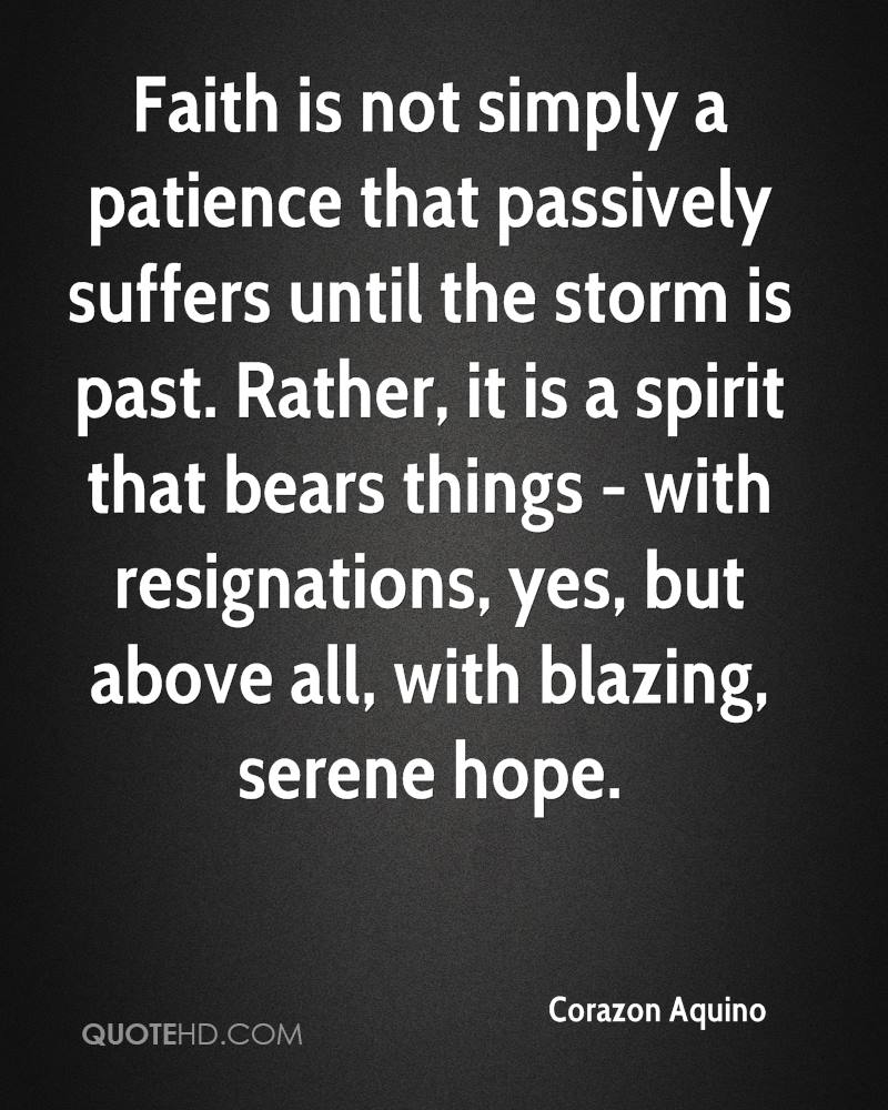 Faith is not simply a patience that passively suffers until the storm is past. Rather, it is a spirit that bears things - with resignations, yes, but above all, with blazing, serene hope.