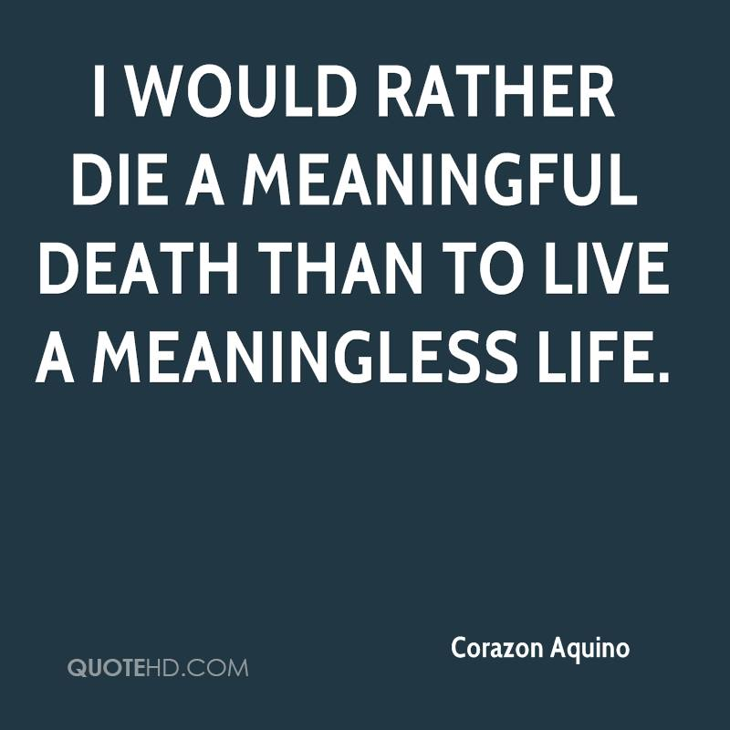 I would rather die a meaningful death than to live a meaningless life.