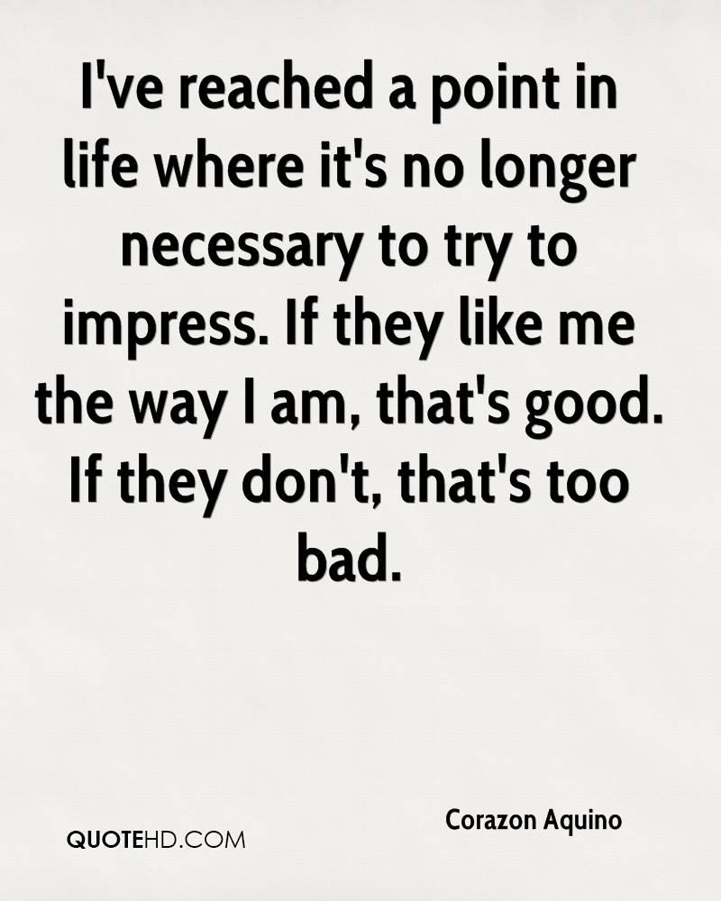 I've reached a point in life where it's no longer necessary to try to impress. If they like me the way I am, that's good. If they don't, that's too bad.