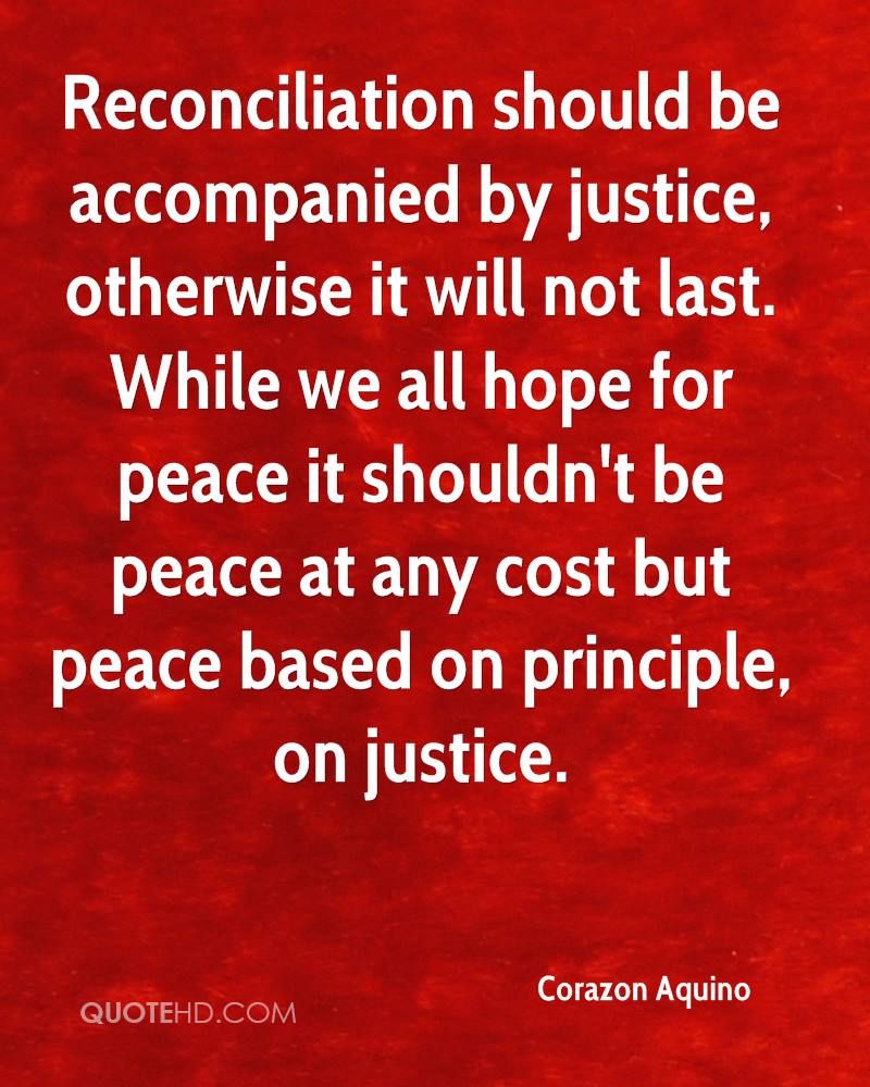 Reconciliation should be accompanied by justice, otherwise it will not last. While we all hope for peace it shouldn't be peace at any cost but peace based on principle, on justice.