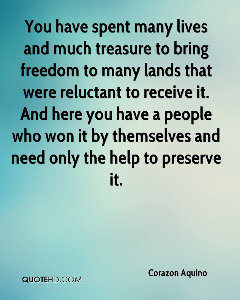You have spent many lives and much treasure to bring freedom to many lands that were reluctant to receive it. And here you have a people who won it by themselves and need only the help to preserve it.