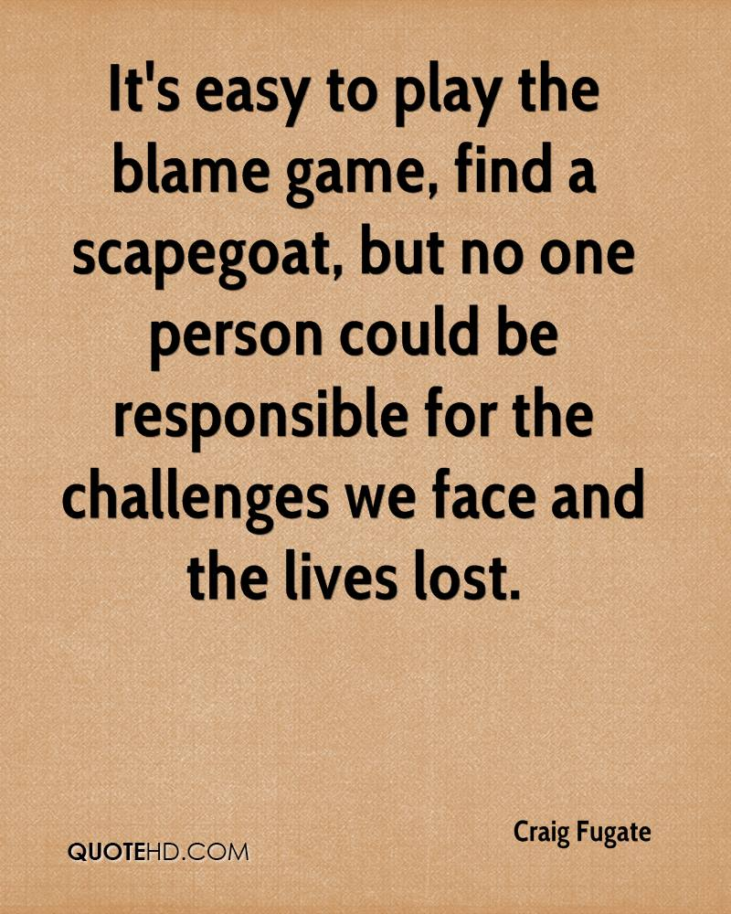It's easy to play the blame game, find a scapegoat, but no one person could be responsible for the challenges we face and the lives lost.