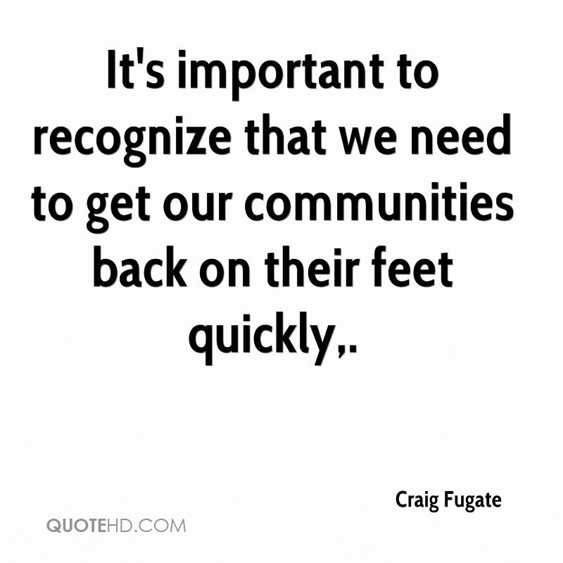 It's important to recognize that we need to get our communities back on their feet quickly.