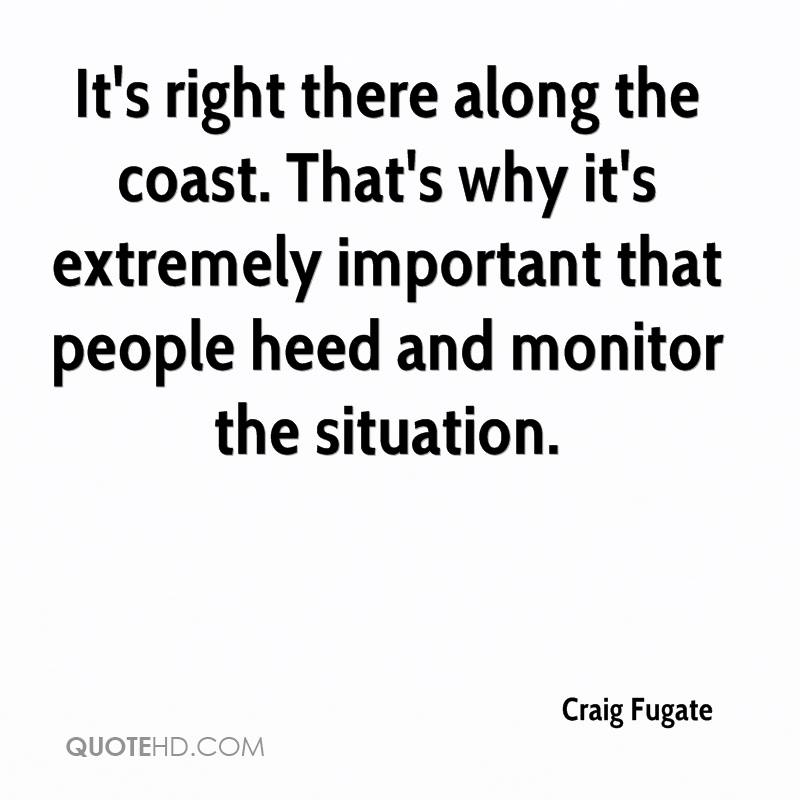 It's right there along the coast. That's why it's extremely important that people heed and monitor the situation.