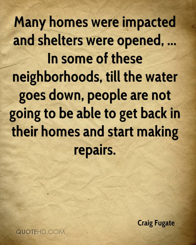 Many homes were impacted and shelters were opened, ... In some of these neighborhoods, till the water goes down, people are not going to be able to get back in their homes and start making repairs.