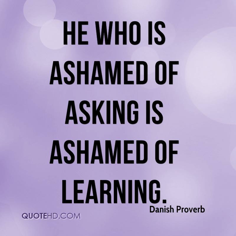 He who is ashamed of asking is ashamed of learning.