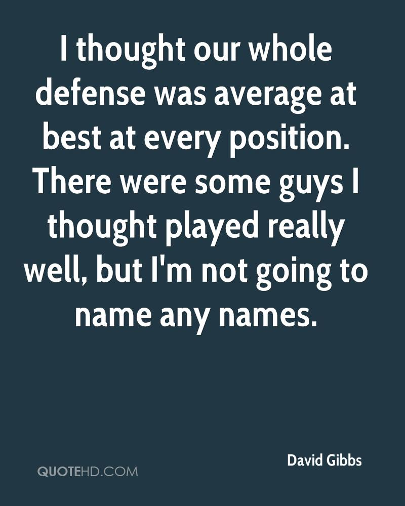I thought our whole defense was average at best at every position. There were some guys I thought played really well, but I'm not going to name any names.