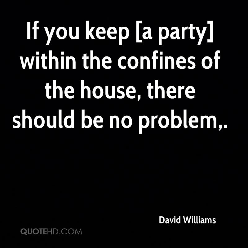 If you keep [a party] within the confines of the house, there should be no problem.