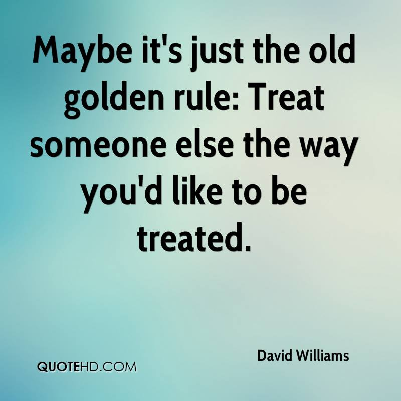Maybe it's just the old golden rule: Treat someone else the way you'd like to be treated.
