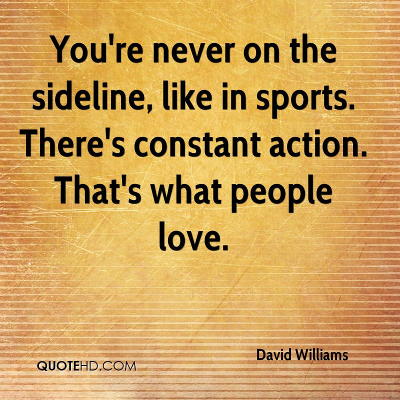 You're never on the sideline, like in sports. There's constant action. That's what people love.