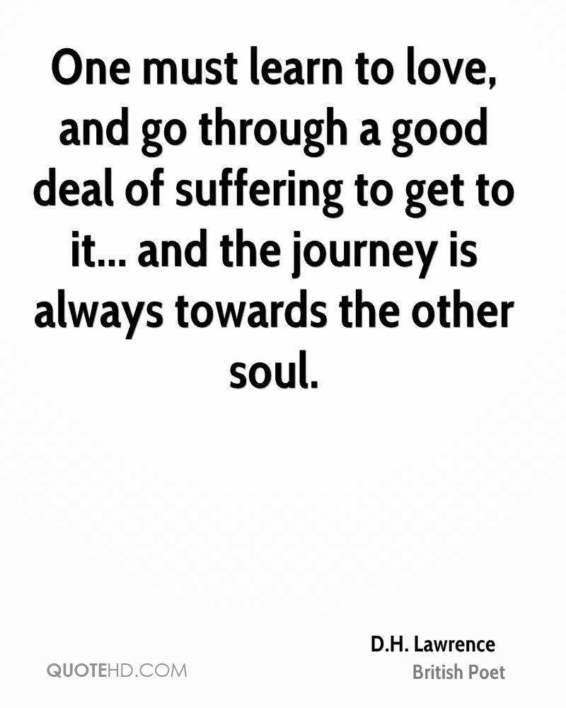One must learn to love, and go through a good deal of suffering to get to it... and the journey is always towards the other soul.