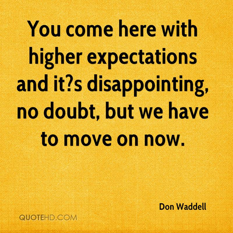 You come here with higher expectations and it?s disappointing, no doubt, but we have to move on now.