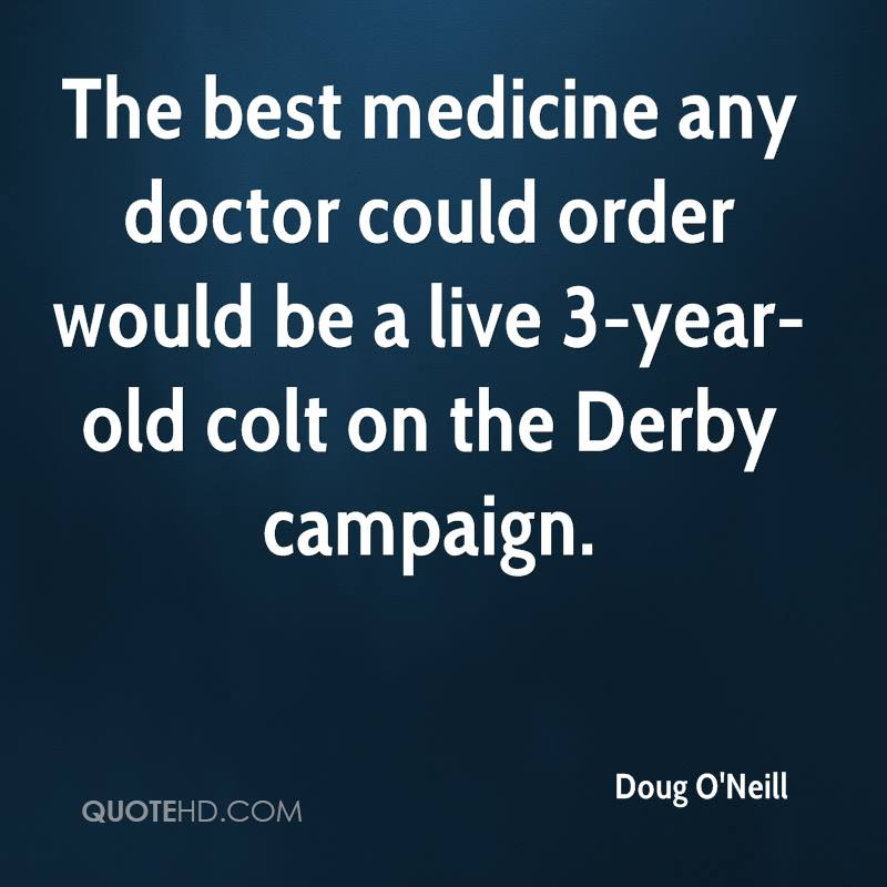 The best medicine any doctor could order would be a live 3-year-old colt on the Derby campaign.