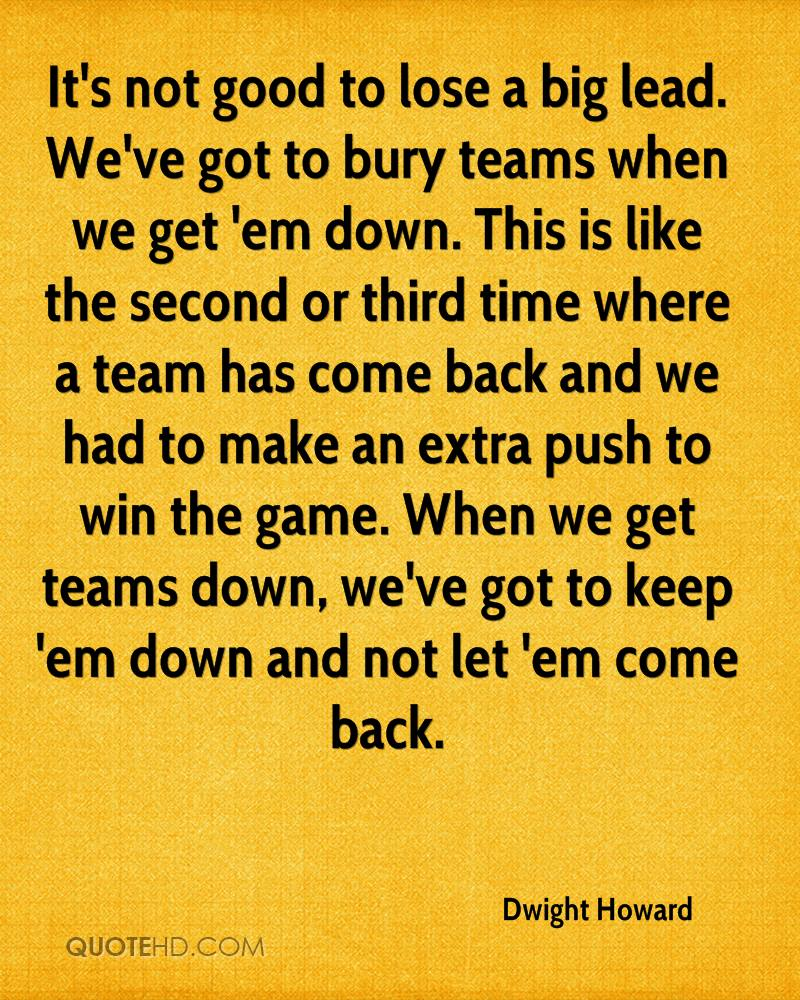 It's not good to lose a big lead. We've got to bury teams when we get 'em down. This is like the second or third time where a team has come back and we had to make an extra push to win the game. When we get teams down, we've got to keep 'em down and not let 'em come back.