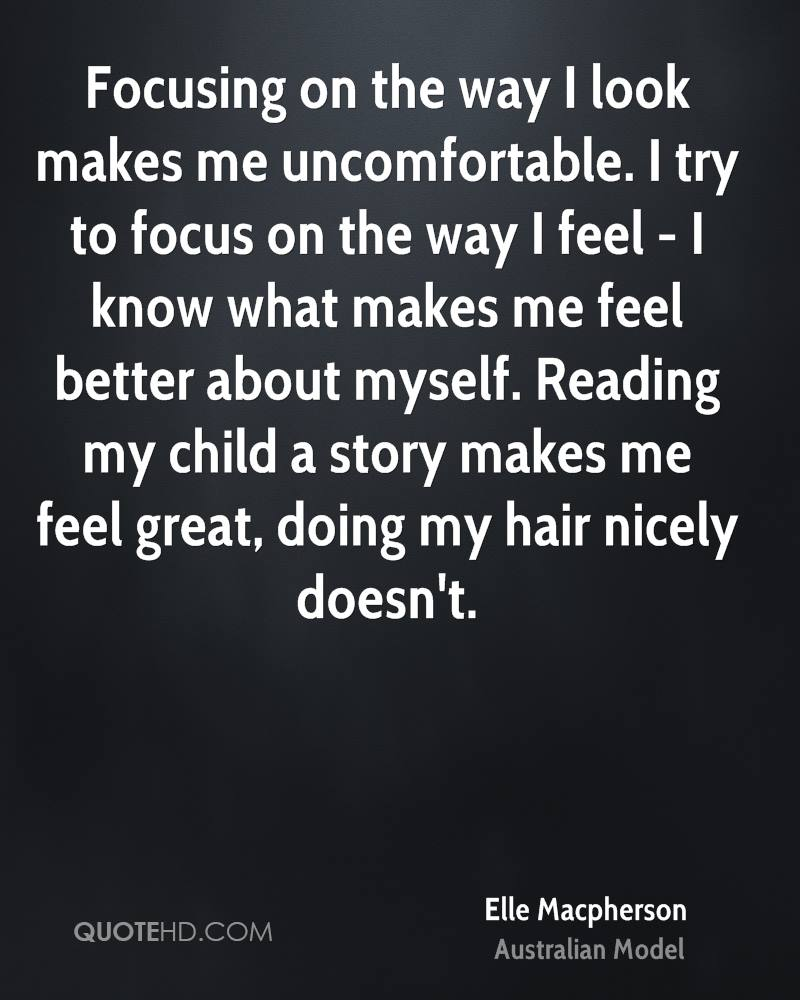 Focusing on the way I look makes me uncomfortable. I try to focus on the way I feel - I know what makes me feel better about myself. Reading my child a story makes me feel great, doing my hair nicely doesn't.