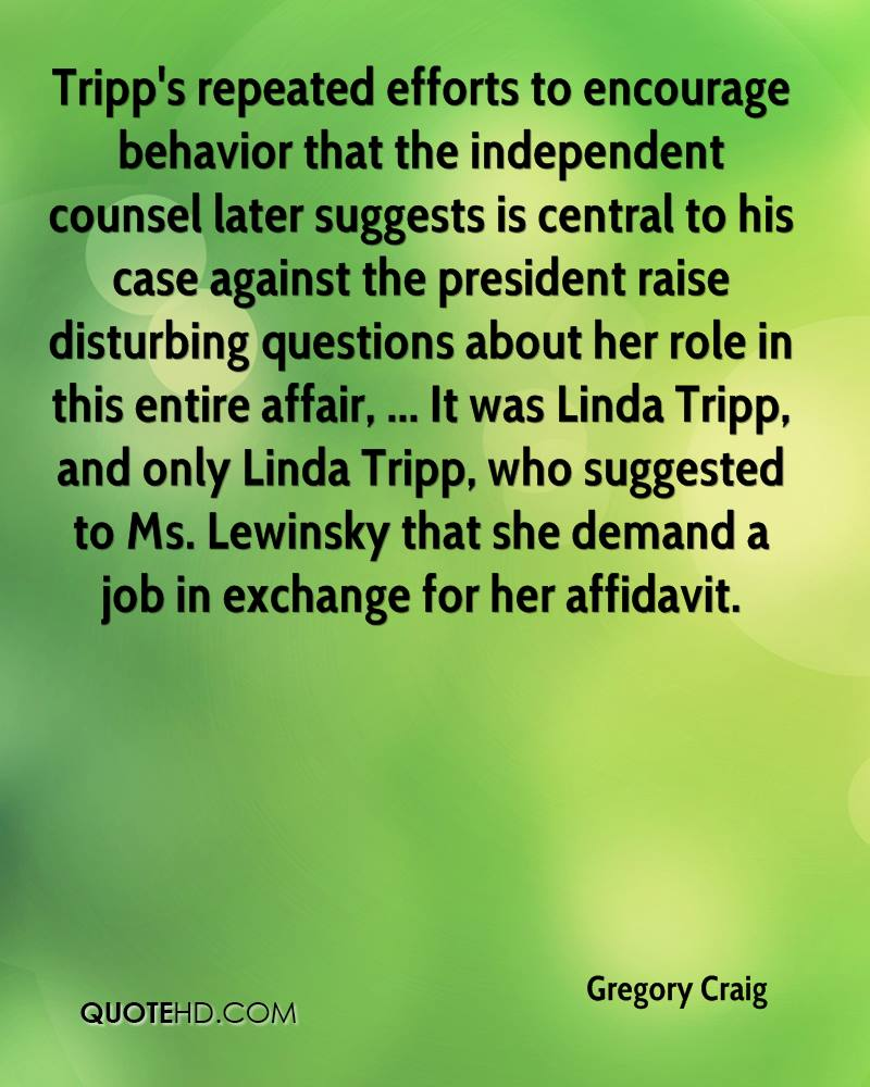 gregory craig quotes quotehd tripp s repeated efforts to encourage behavior that the independent counsel later suggests is central to his