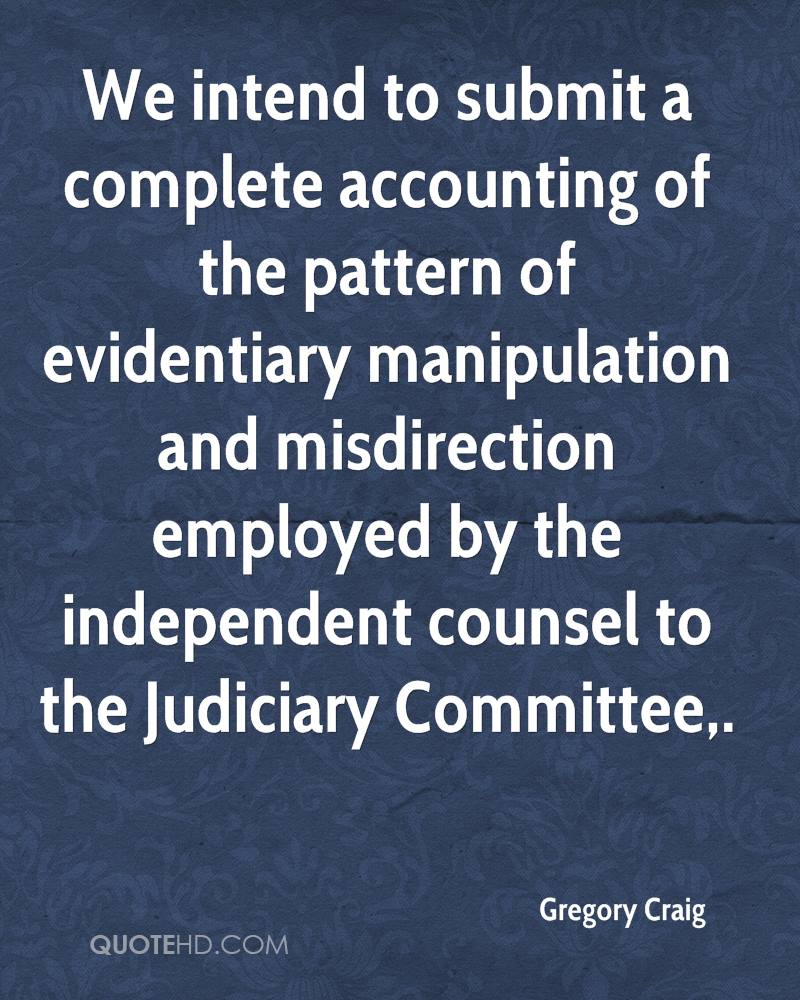 We intend to submit a complete accounting of the pattern of evidentiary manipulation and misdirection employed by the independent counsel to the Judiciary Committee.