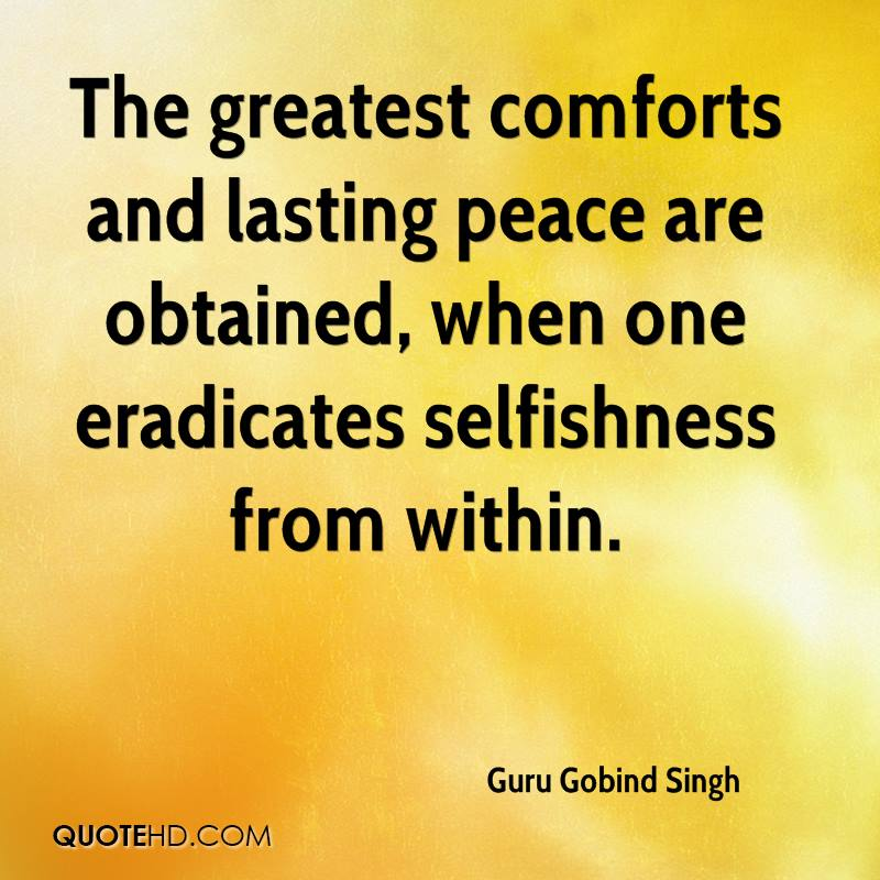 The greatest comforts and lasting peace are obtained, when one eradicates selfishness from within.