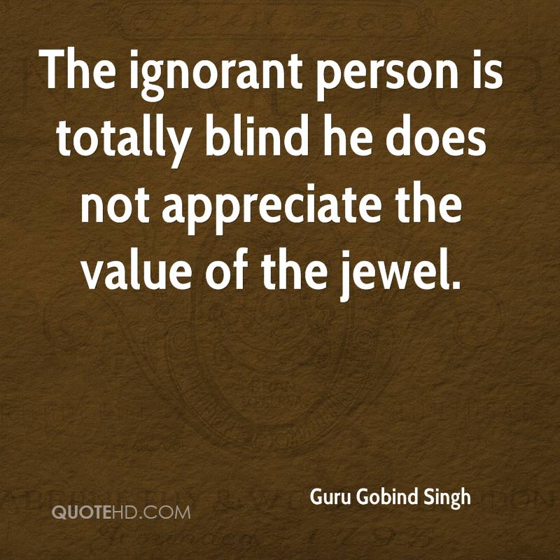 The ignorant person is totally blind he does not appreciate the value of the jewel.