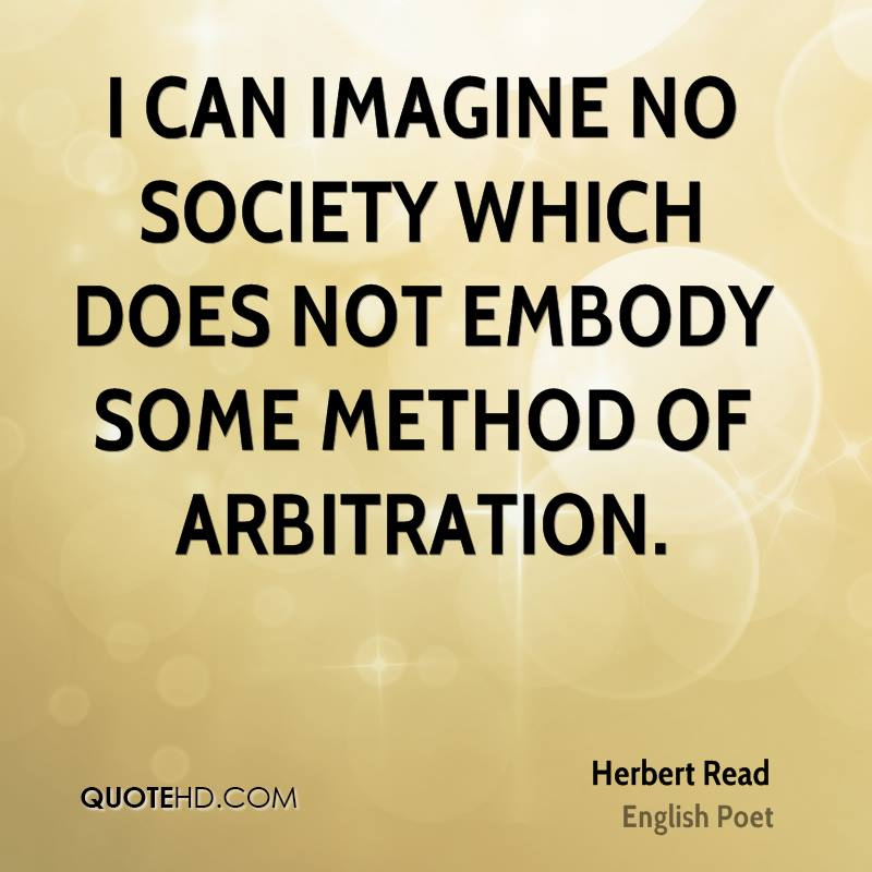 I can imagine no society which does not embody some method of arbitration.