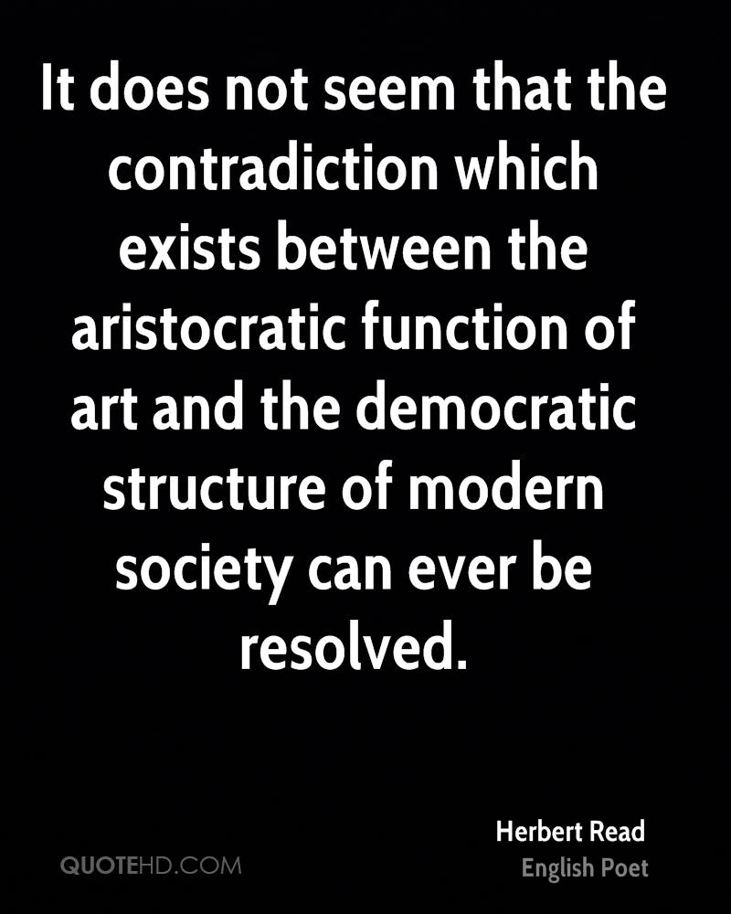 It does not seem that the contradiction which exists between the aristocratic function of art and the democratic structure of modern society can ever be resolved.