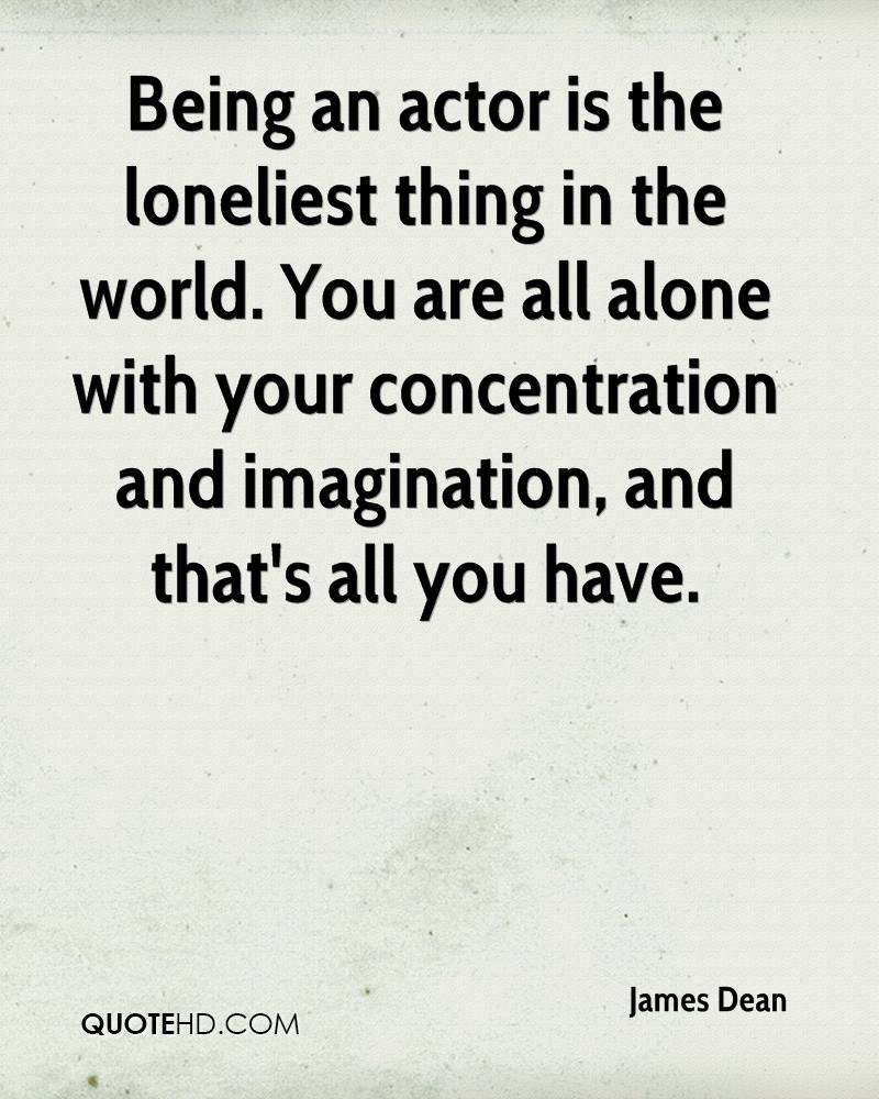Being an actor is the loneliest thing in the world. You are all alone with your concentration and imagination, and that's all you have.