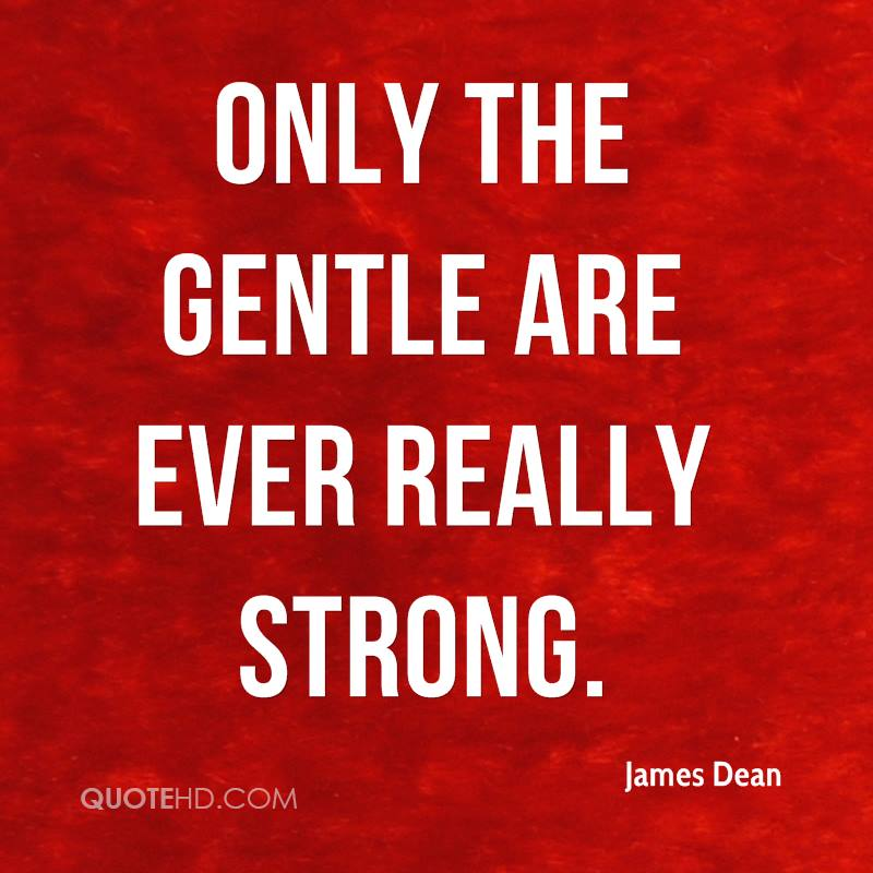 Only the gentle are ever really strong.