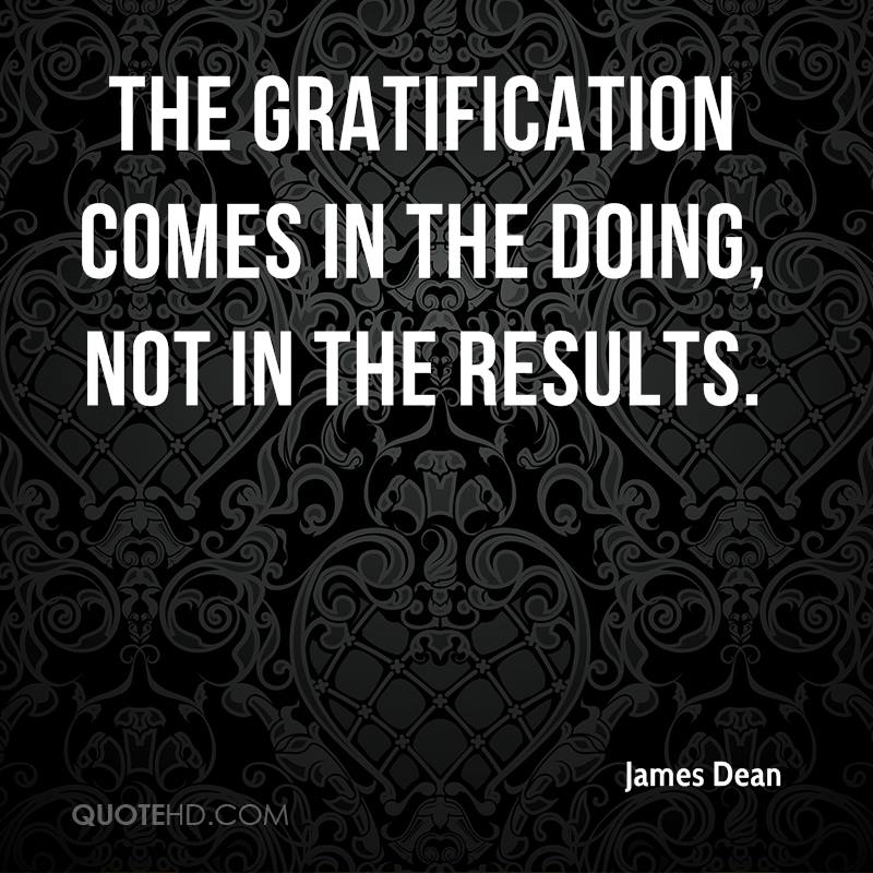 The gratification comes in the doing, not in the results.