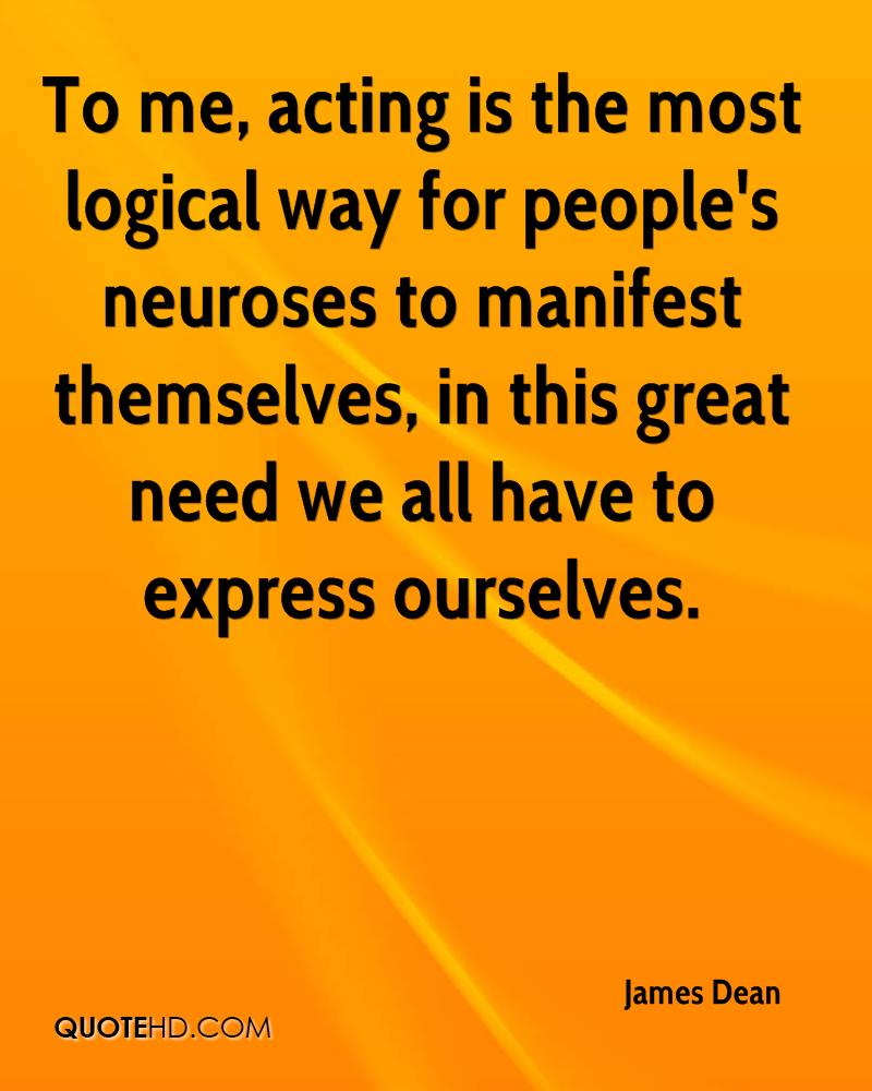To me, acting is the most logical way for people's neuroses to manifest themselves, in this great need we all have to express ourselves.