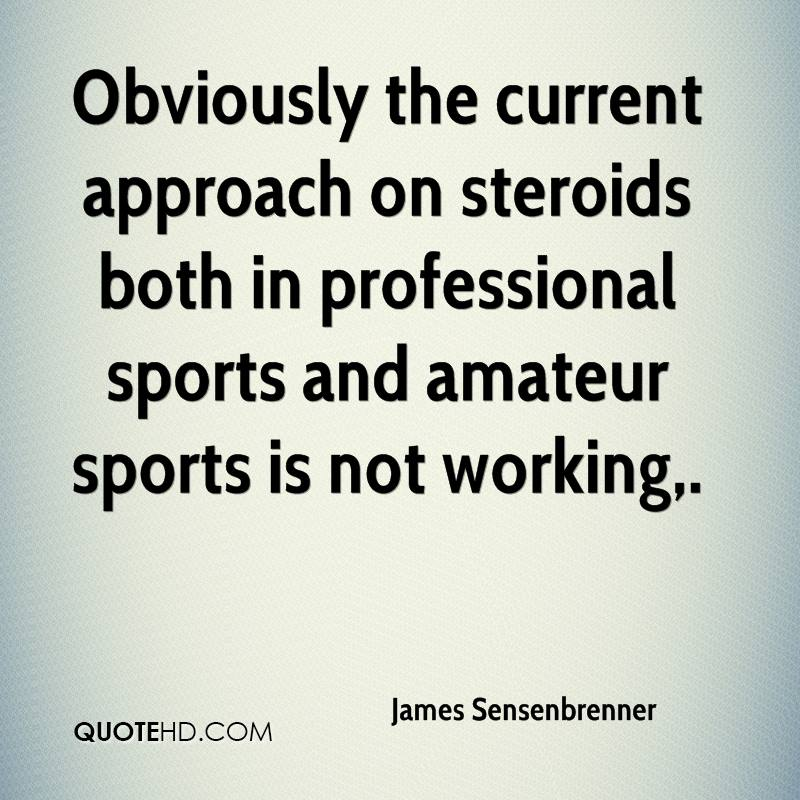 Obviously the current approach on steroids both in professional sports and amateur sports is not working.
