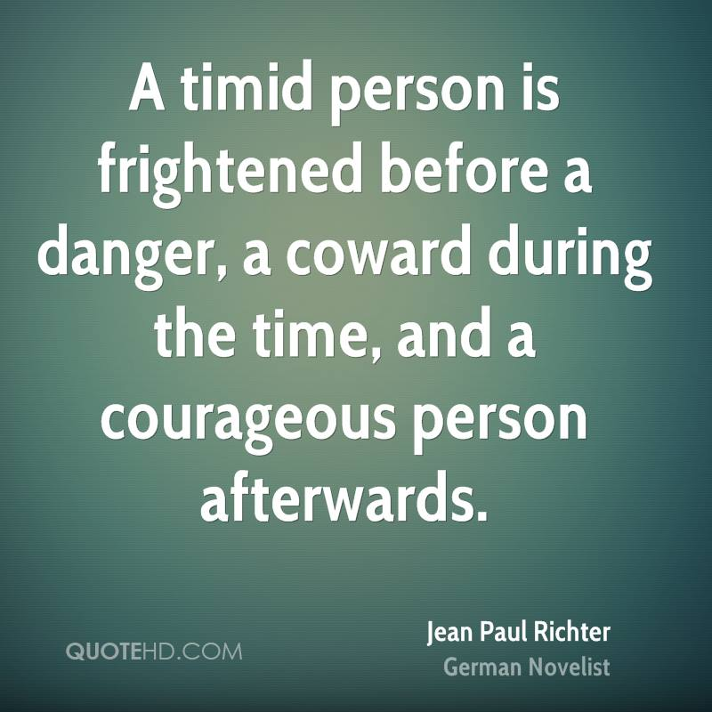 A timid person is frightened before a danger, a coward during the time, and a courageous person afterwards.