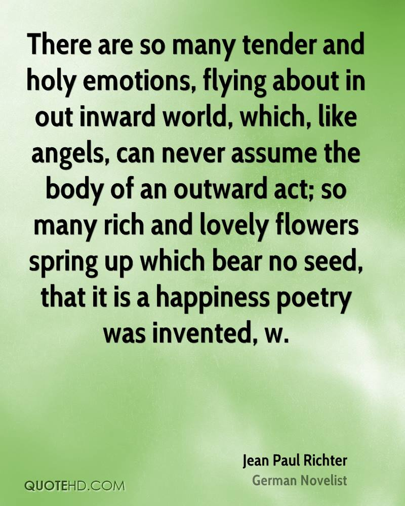 There are so many tender and holy emotions, flying about in out inward world, which, like angels, can never assume the body of an outward act; so many rich and lovely flowers spring up which bear no seed, that it is a happiness poetry was invented, w.