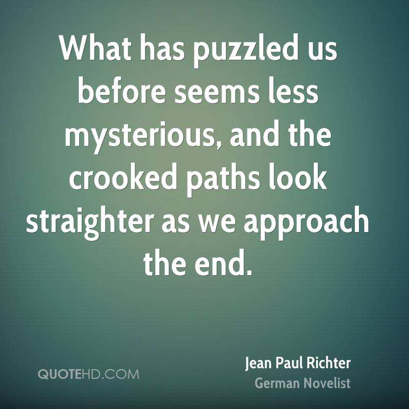 What has puzzled us before seems less mysterious, and the crooked paths look straighter as we approach the end.