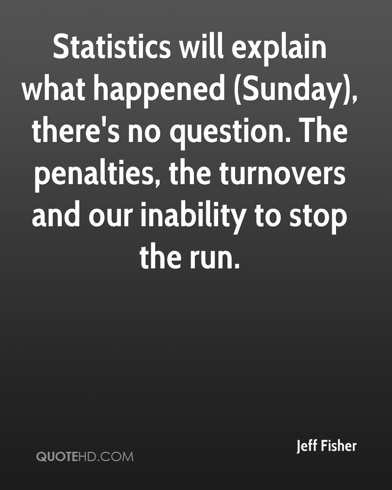 Statistics will explain what happened (Sunday), there's no question. The penalties, the turnovers and our inability to stop the run.