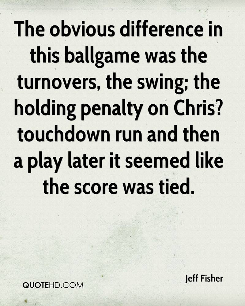 The obvious difference in this ballgame was the turnovers, the swing; the holding penalty on Chris? touchdown run and then a play later it seemed like the score was tied.