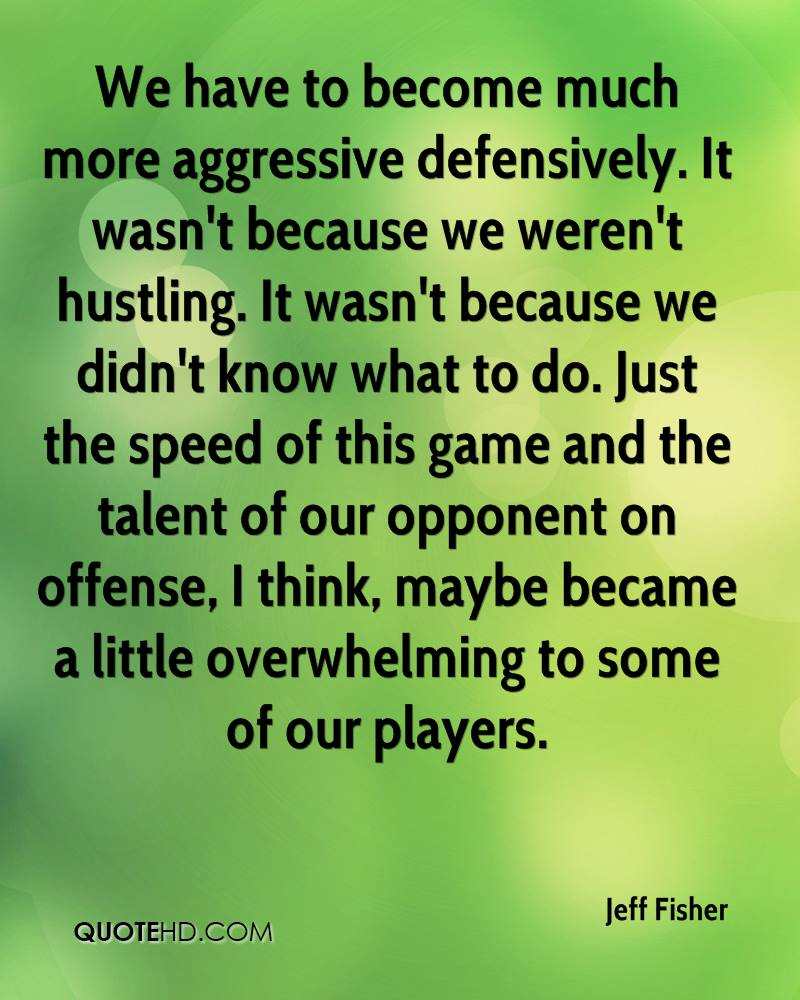 We have to become much more aggressive defensively. It wasn't because we weren't hustling. It wasn't because we didn't know what to do. Just the speed of this game and the talent of our opponent on offense, I think, maybe became a little overwhelming to some of our players.