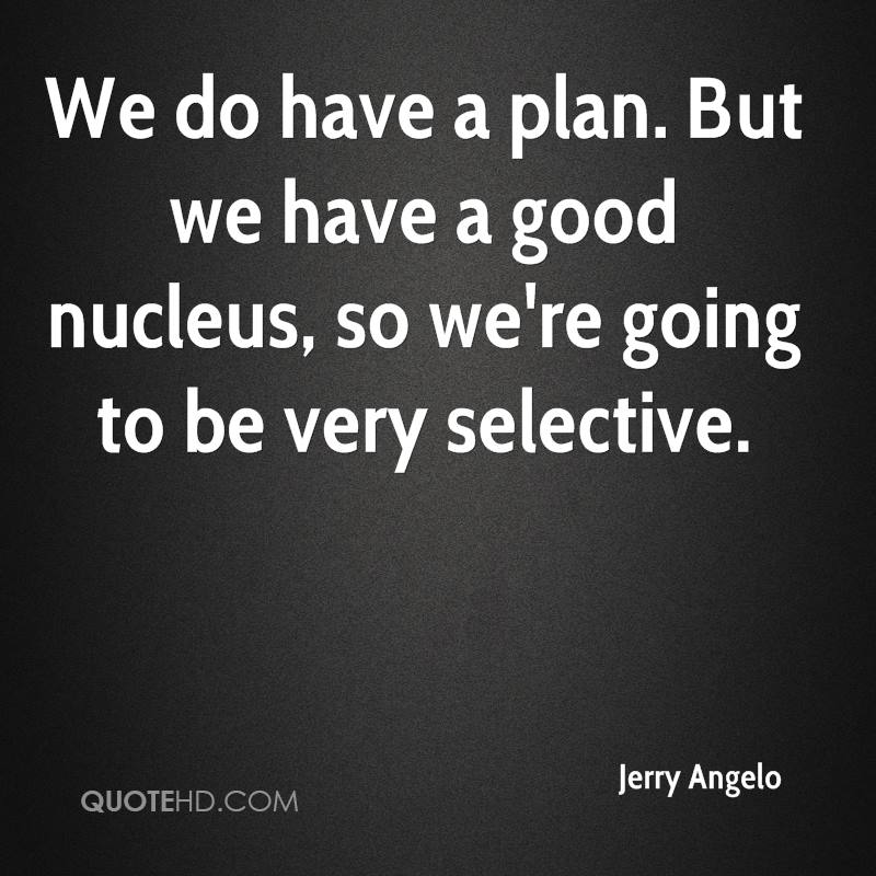 We do have a plan. But we have a good nucleus, so we're going to be very selective.