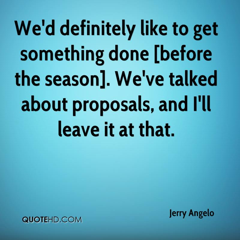 We'd definitely like to get something done [before the season]. We've talked about proposals, and I'll leave it at that.