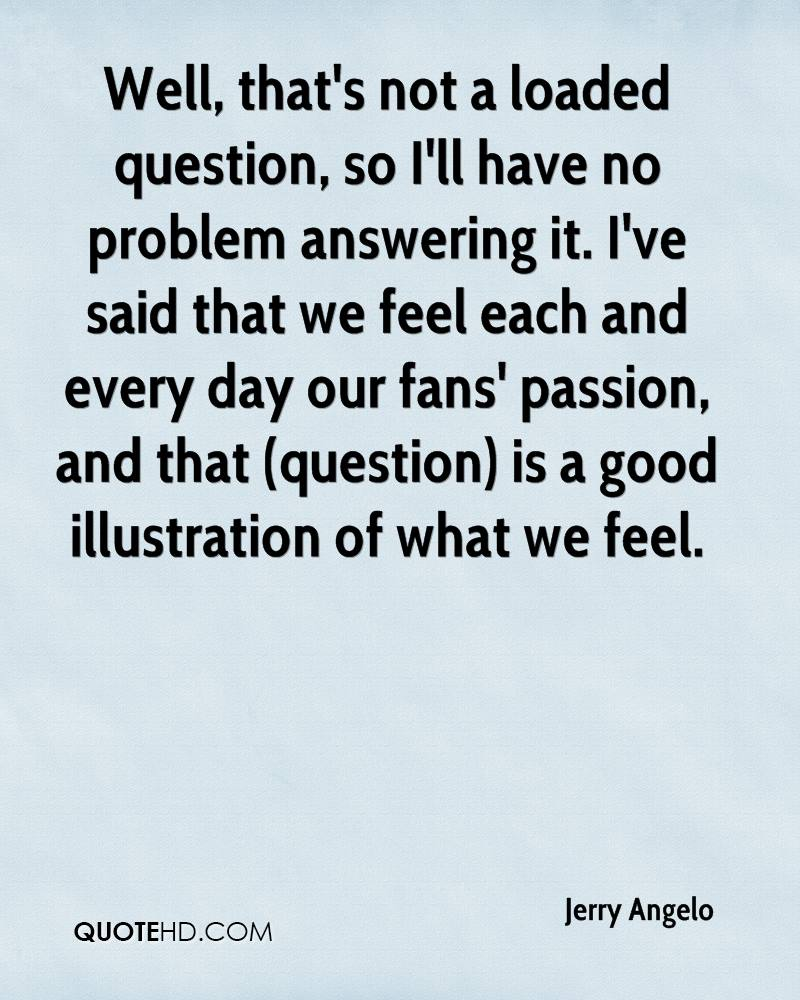 Well, that's not a loaded question, so I'll have no problem answering it. I've said that we feel each and every day our fans' passion, and that (question) is a good illustration of what we feel.