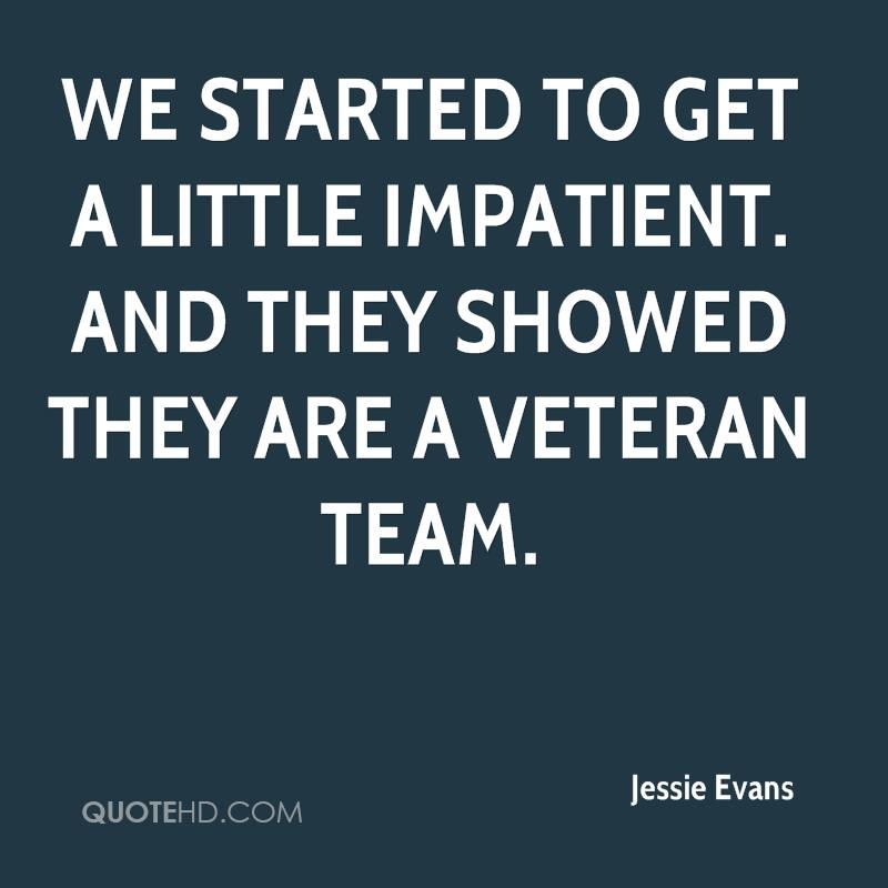 We started to get a little impatient. And they showed they are a veteran team.