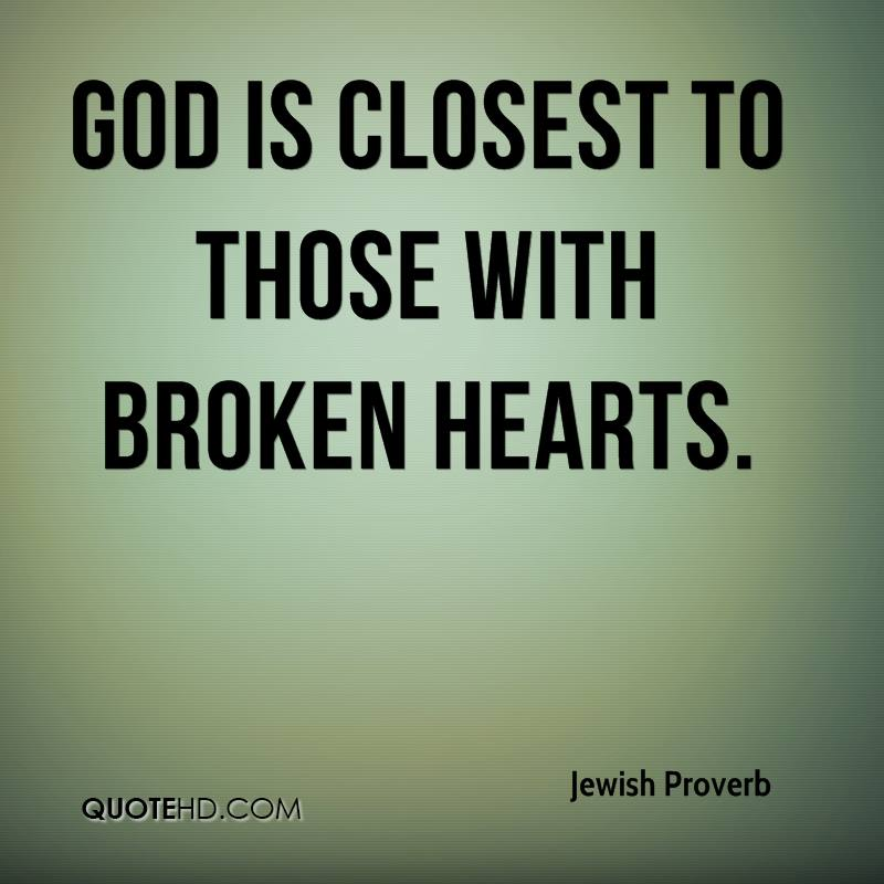 God is closest to those with broken hearts.