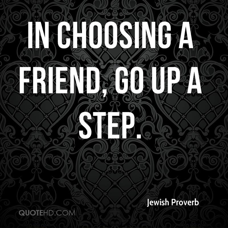 In choosing a friend, go up a step.