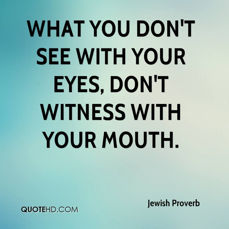 What you don't see with your eyes, don't witness with your mouth.