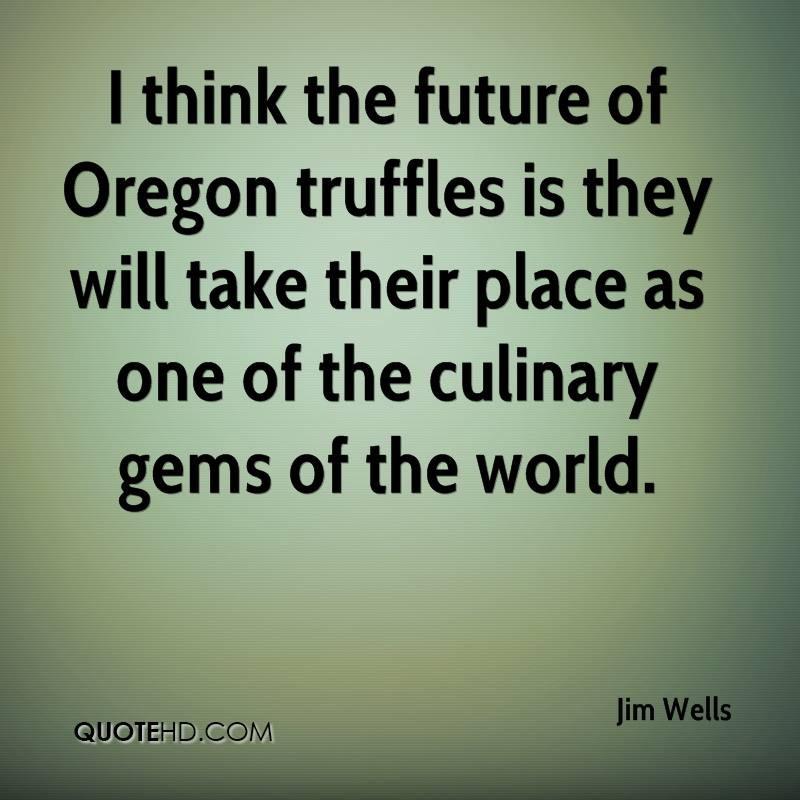 I think the future of Oregon truffles is they will take their place as one of the culinary gems of the world.
