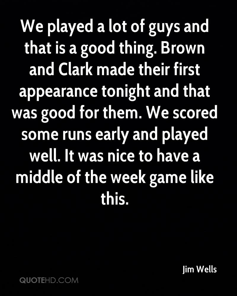 We played a lot of guys and that is a good thing. Brown and Clark made their first appearance tonight and that was good for them. We scored some runs early and played well. It was nice to have a middle of the week game like this.