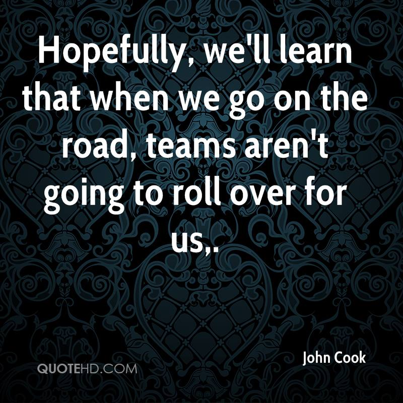 Hopefully, we'll learn that when we go on the road, teams aren't going to roll over for us.