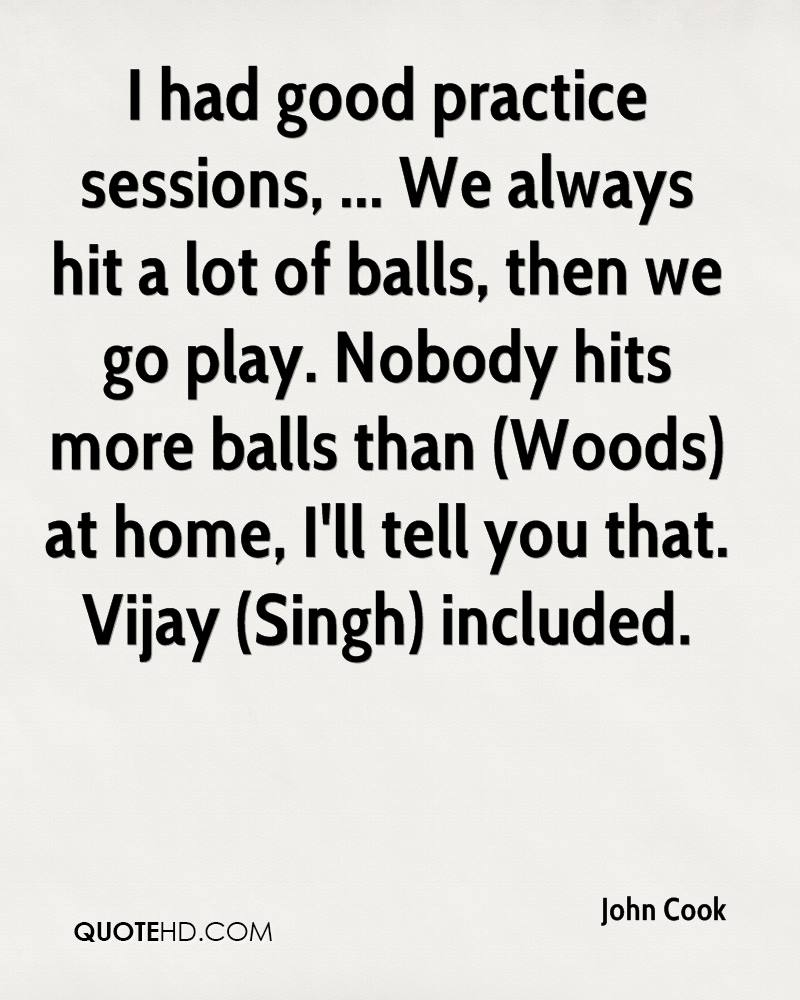 I had good practice sessions, ... We always hit a lot of balls, then we go play. Nobody hits more balls than (Woods) at home, I'll tell you that. Vijay (Singh) included.
