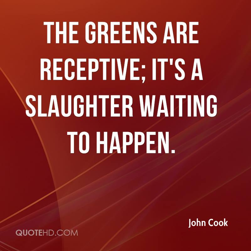 The greens are receptive; it's a slaughter waiting to happen.