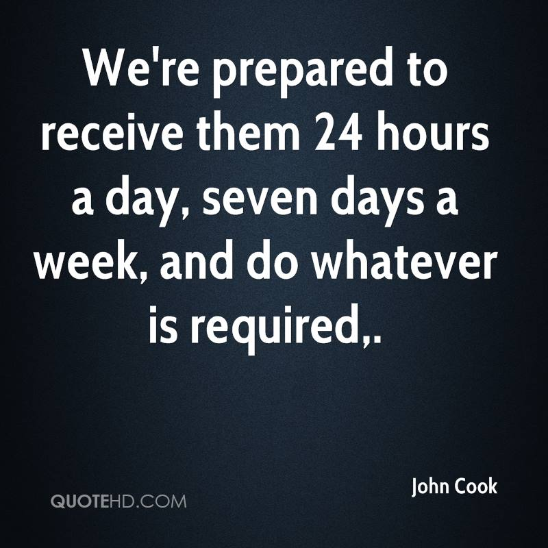 We're prepared to receive them 24 hours a day, seven days a week, and do whatever is required.
