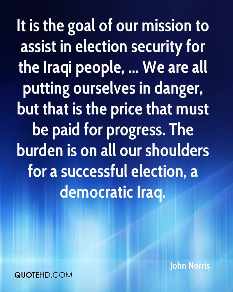 It is the goal of our mission to assist in election security for the Iraqi people, ... We are all putting ourselves in danger, but that is the price that must be paid for progress. The burden is on all our shoulders for a successful election, a democratic Iraq.